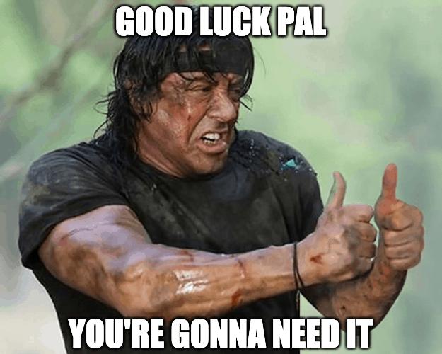 good luck pal